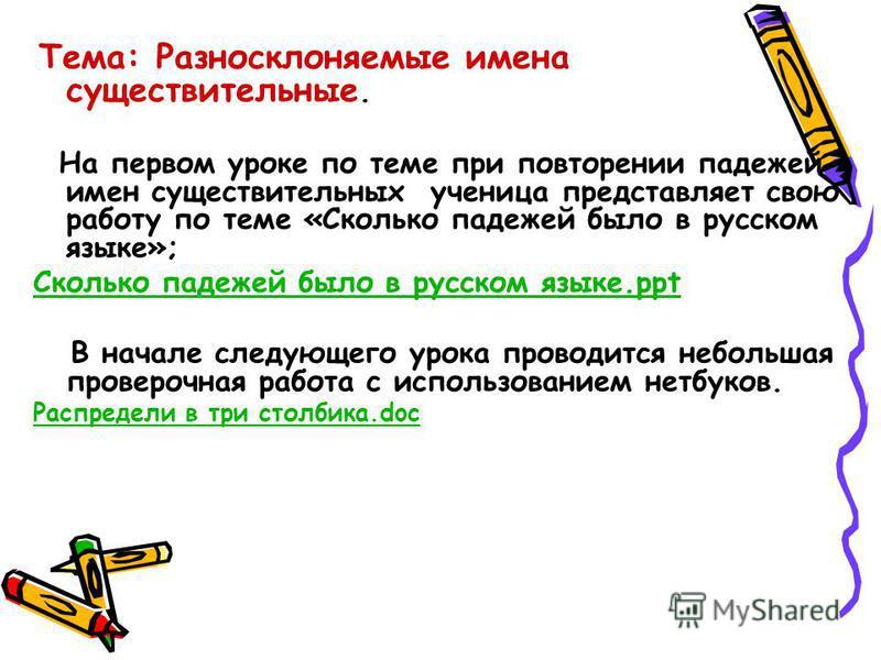 Тема: Разносклоняемые имена существительные. На первом уроке по теме при повторении падежей имен существительных ученица представляет свою работу по теме «Сколько падежей было в русском языке»; Сколько падежей было в русском языке.ppt В начале следую