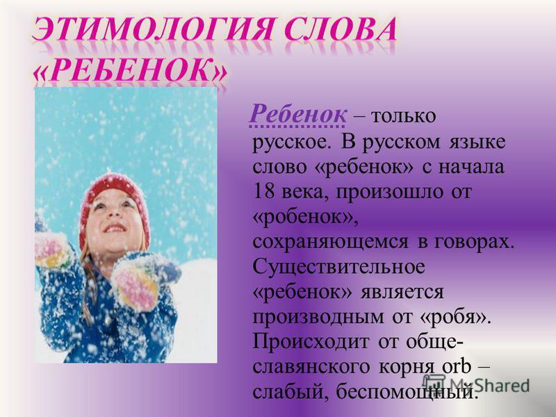 Ребенок – только русское. В русском языке слово «ребенок» с начала 18 века, произошло от «ребенок», сохраняющемся в говорах. Существительное «ребенок» является производным от «роба». Происходит от обще- славянского корня orb – слабый, беспомощный.