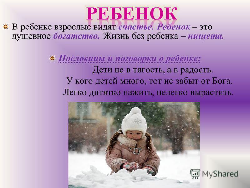 В ребенке взрослые видят счастье. Ребенок – это душевное богатство. Жизнь без ребенка – нищета. Пословицы и поговорки о ребенке: Дети не в тягость, а в радость. У кого детей много, тот не забыт от Бога. Легко дитятко нажить, нелегко вырастить.