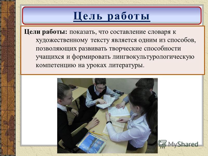 Цели работы: показать, что составление словаря к художественному тексту является одним из способов, позволяющих развивать творческие способности учащихся и формировать лингвокультурологическую компетенцию на уроках литературы. Цель работы