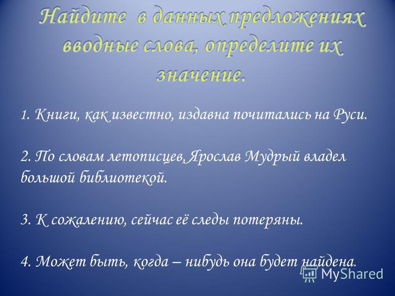 1. Книги, как известно, издавна почитались на Руси. 2. По словам летописцев, Ярослав Мудрый владел большой библиотекой. 3. К сожалению, сейчас её следы потеряны. 4. Может быть, когда – нибудь она будет найдена.