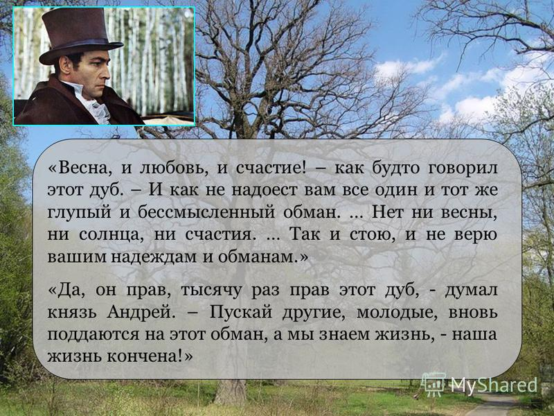 «Весна, и любовь, и счастье! – как будто говорил этот дуб. – И как не надоест вам все один и тот же глупый и бессмысленный обман. … Нет ни весны, ни солнца, ни счастья. … Так и стою, и не верю вашим надеждам и обманам.» «Да, он прав, тысячу раз прав