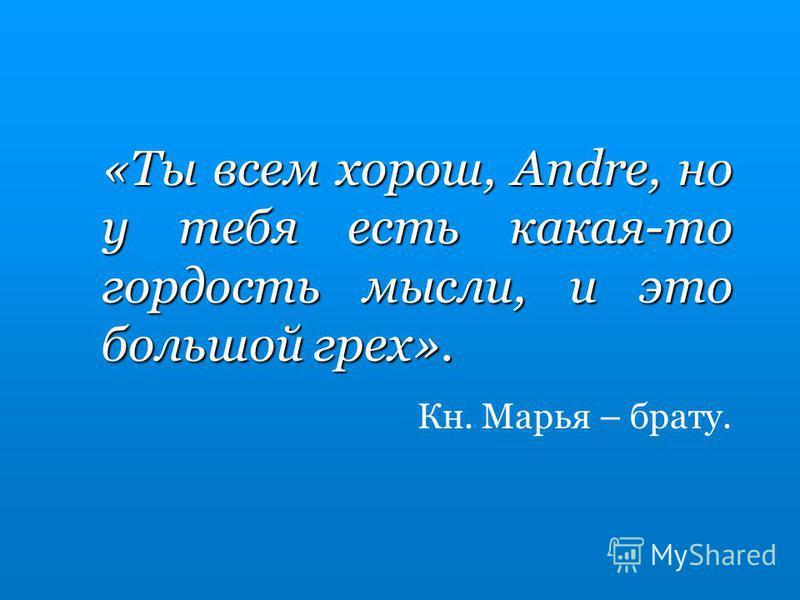 «Ты всем хорош, Andre, но у тебя есть какая-то гордость мысли, и это большой грех». Кн. Марья – брату.
