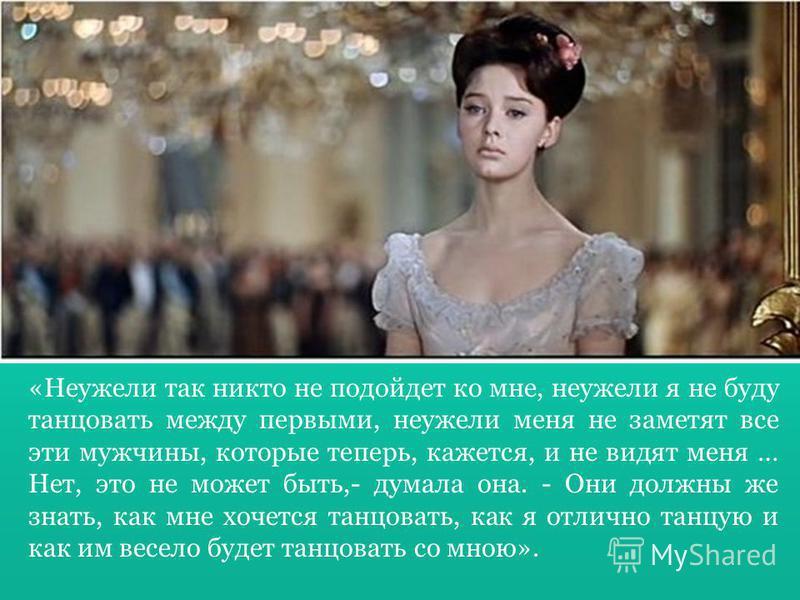 «Неужели так никто не подойдет ко мне, неужели я не буду танцовать между первыми, неужели меня не заметят все эти мужчины, которые теперь, кажется, и не видят меня … Нет, это не может быть,- думала она. - Они должны же знать, как мне хочется танцоват