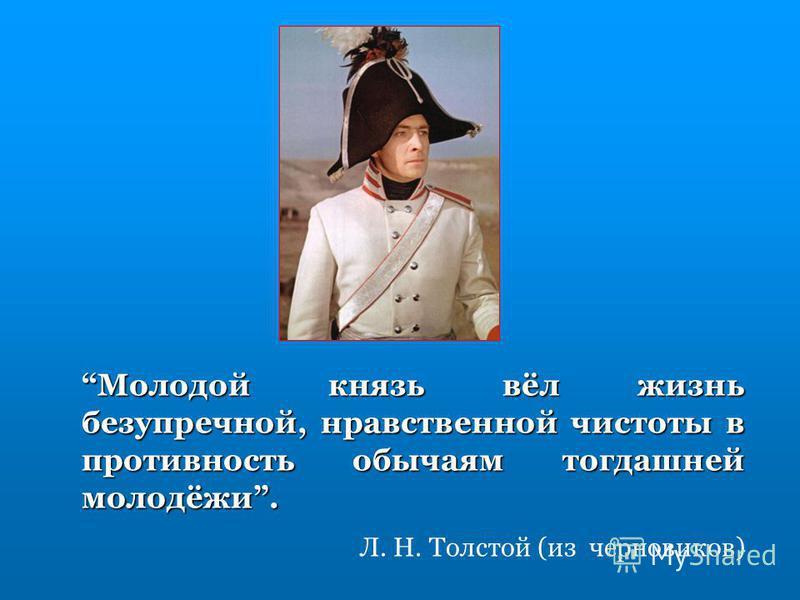 Молодой князь вёл жизнь безупречной, нравственной чистоты в противность обычаям тогдашней молодёжи. Л. Н. Толстой (из черновиков)