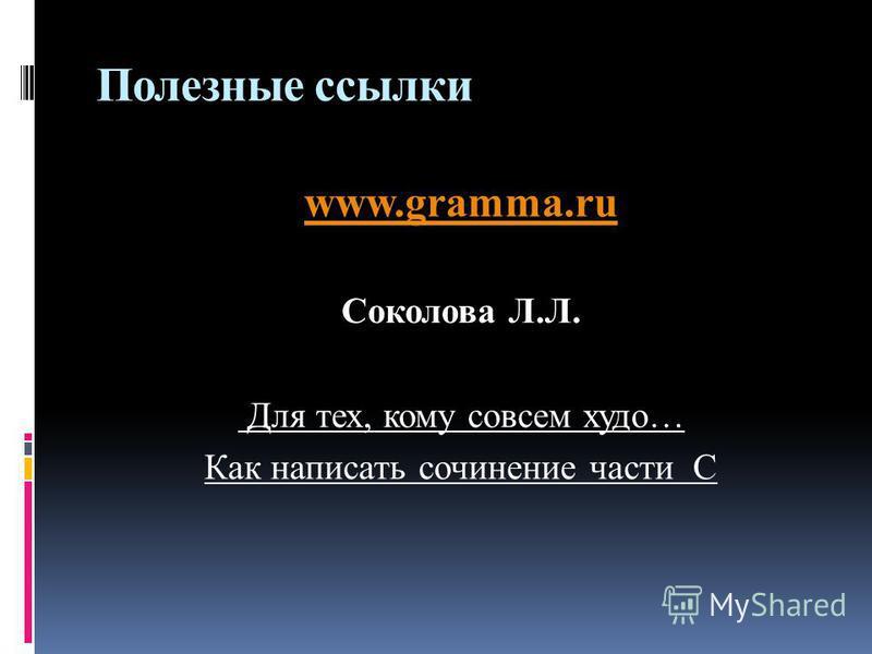 Полезные ссылки www.gramma.ru Соколова Л.Л. Для тех, кому совсем худо… Как написать сочинение части С