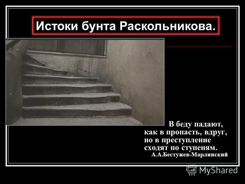 В беду падают, как в пропасть, вдруг, но в преступление сходят по ступеням. А.А.Бестужев-Марлинский Истоки бунта Раскольникова.