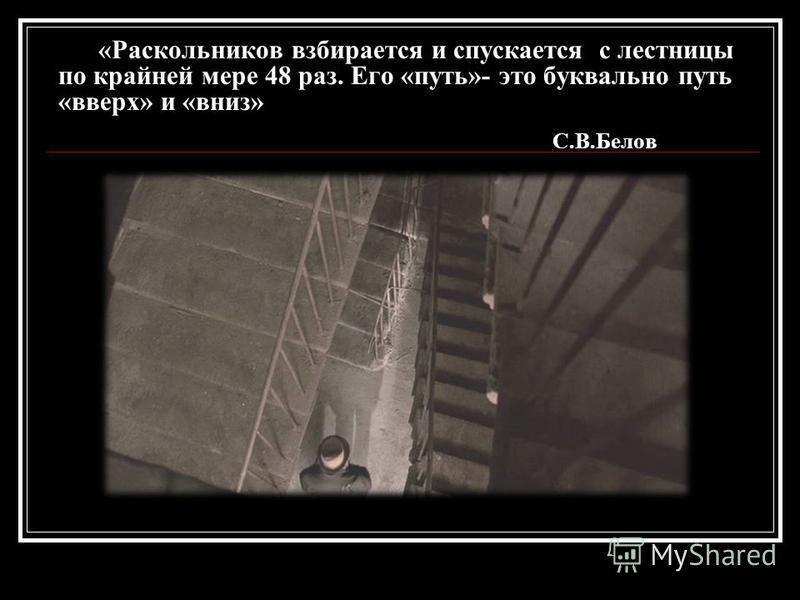 «Раскольников взбирается и спускается с лестницы по крайней мере 48 раз. Его «путь»- это буквально путь «вверх» и «вниз» С.В.Белов