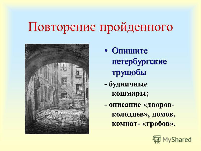 Повторение пройденного Опишите петербургские трущобы Опишите петербургские трущобы - будничные кошмары; - описание «дворов- колодцев», домов, комнат- «гробов».