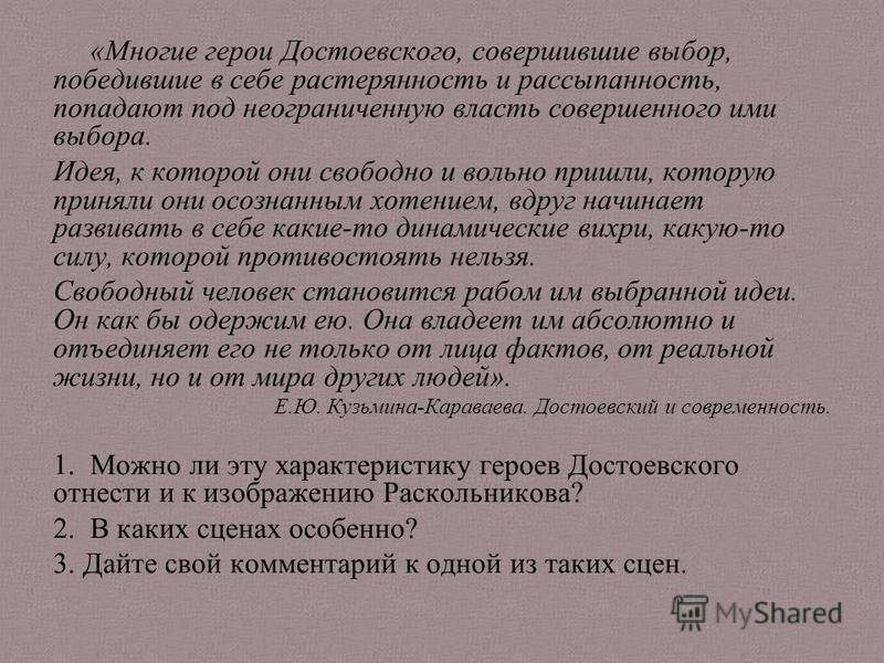 «Многие герои Достоевского, совершившие выбор, победившие в себе растерянность и рассыпанность, попадают под неограниченную власть совершенного ими выбора. Идея, к которой они свободно и вольно пришли, которую приняли они осознанным хотением, вдруг н