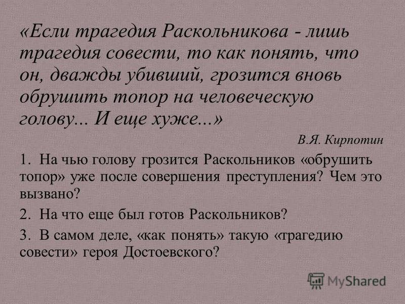 «Если трагедия Раскольникова - лишь трагедия совести, то как понять, что он, дважды убивший, грозится вновь обрушить топор на человеческую голову... И еще хуже...» В.Я. Кирпотин 1. На чью голову грозится Раскольников «обрушить топор» уже после соверш