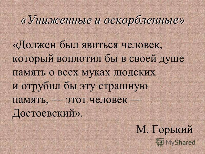 «Униженные и оскорбленные» «Должен был явиться человек, который воплотил бы в своей душе память о всех муках людских и отрубил бы эту страшную память, этот человек Достоевский». М. Горький