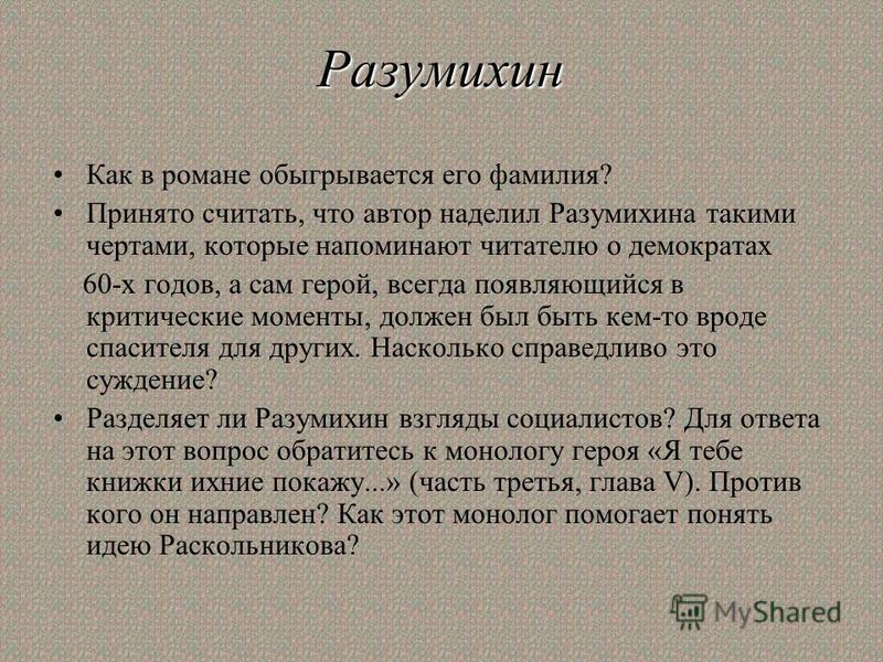 Разумихин Как в романе обыгрывается его фамилия? Принято считать, что автор наделил Разумихина такими чертами, которые напоминают читателю о демократах 60-х годов, а сам герой, всегда появляющийся в критические моменты, должен был быть кем-то вроде с