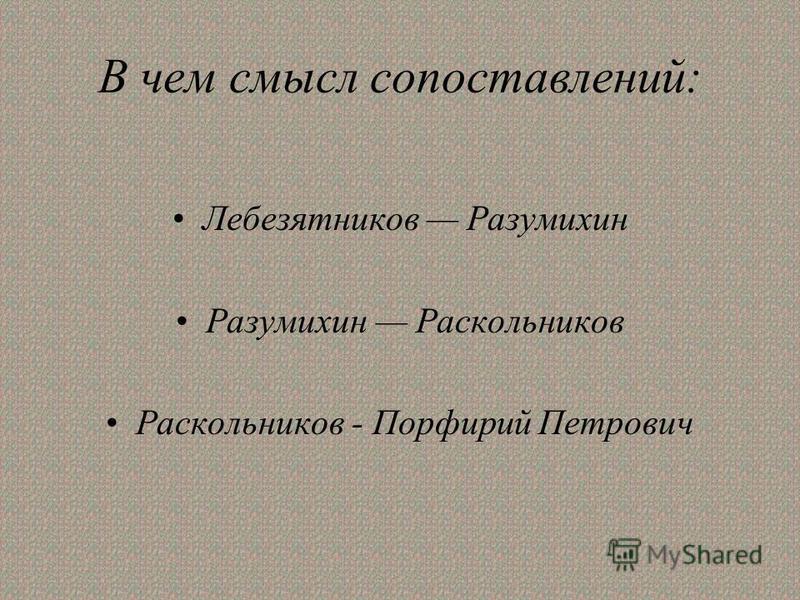 В чем смысл сопоставлений: Лебезятников Разумихин Разумихин Раскольников Раскольников - Порфирий Петрович