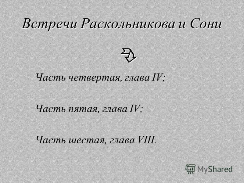 Встречи Раскольникова и Сони Часть четвертая, глава IV; Часть пятая, глава IV; Часть шестая, глава VIII.