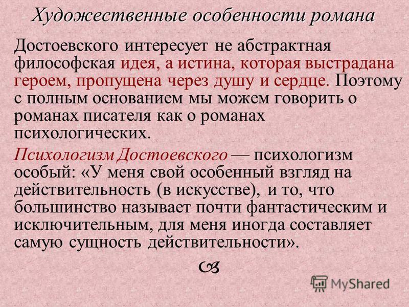 Достоевского интересует не абстрактная философская идея, а истина, которая выстрадана героем, пропущена через душу и сердце. Поэтому с полным основанием мы можем говорить о романах писателя как о романах психологических. Психологизм Достоевского псих