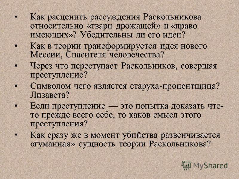 Как расценить рассуждения Раскольникова относительно «твари дрожащей» и «право имеющих»? Убедительны ли его идеи? Как в теории трансформируется идея нового Мессии, Спасителя человечества? Через что переступает Раскольников, совершая преступление? Сим