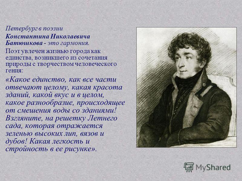 Петербург в поэзии Константина Николаевича Батюшкова - это гармония. Поэт увлечен жизнью города как единства, возникшего из сочетания природы с творчеством человеческого гения: «Какое единство, как все части отвечают целому, какая красота зданий, как