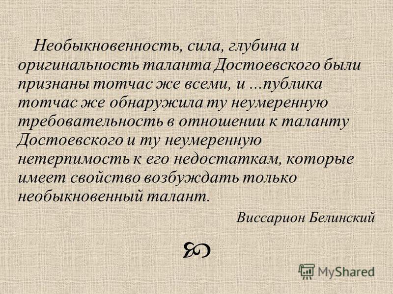 Необыкновенность, сила, глубина и оригинальность таланта Достоевского были признаны тотчас же всеми, и...публика тотчас же обнаружила ту неумеренную требовательность в отношении к таланту Достоевского и ту неумеренную нетерпимость к его недостаткам,