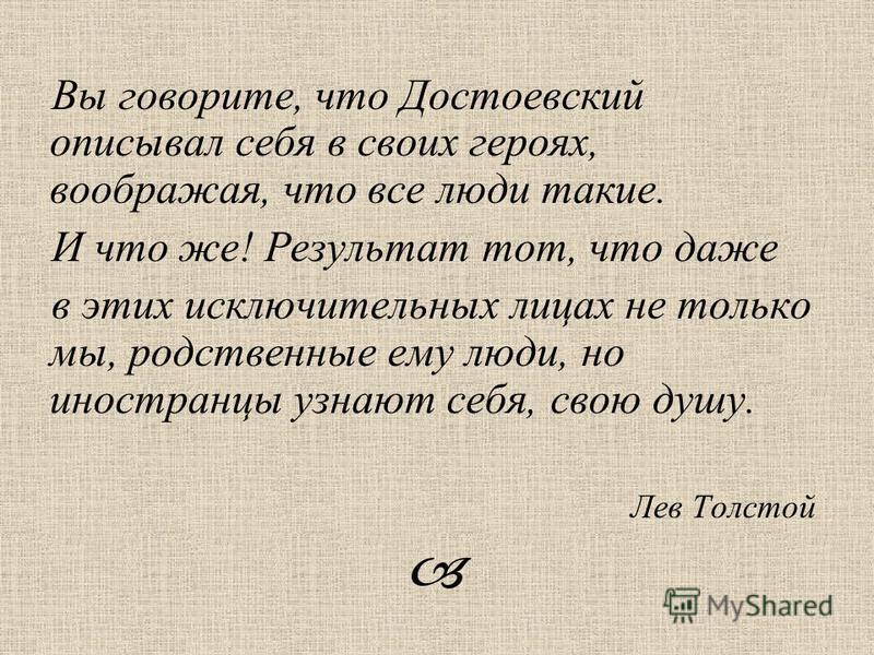 Вы говорите, что Достоевский описывал себя в своих героях, воображая, что все люди такие. И что же! Результат тот, что даже в этих исключительных лицах не только мы, родственные ему люди, но иностранцы узнают себя, свою душу. Лев Толстой
