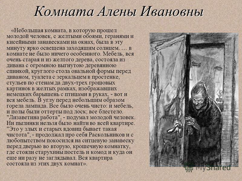 Комната Алены Ивановны «Небольшая комната, в которую прошел молодой человек, с желтыми обоями, геранями и кисейными занавесками на окнах, была в эту минуту ярко освещена заходящим солнцем. … в комнате не было ничего особенного. Мебель, вся очень стар