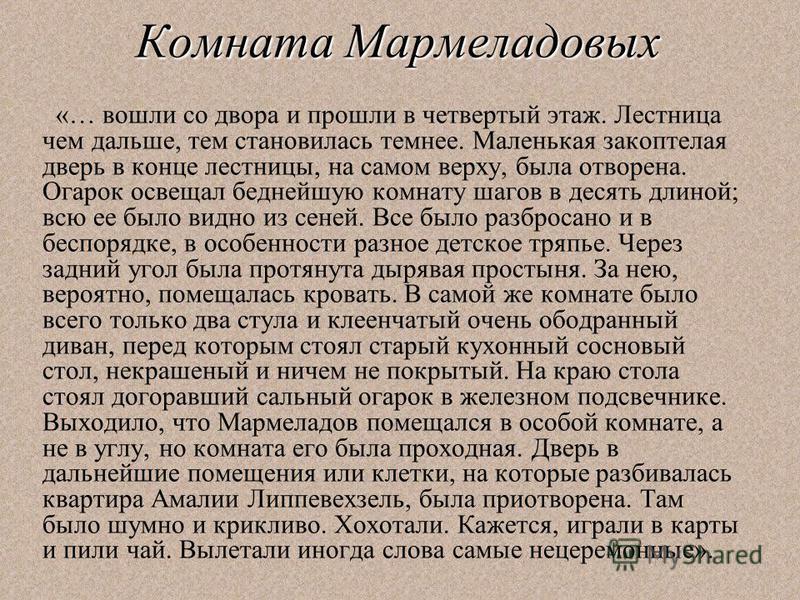 Комната Мармеладовых «… вошли со двора и прошли в четвертый этаж. Лестница чем дальше, тем становилась темнее. Маленькая закоптелая дверь в конце лестницы, на самом верху, была отворена. Огарок освещал беднейшую комнату шагов в десять длиной; всю ее