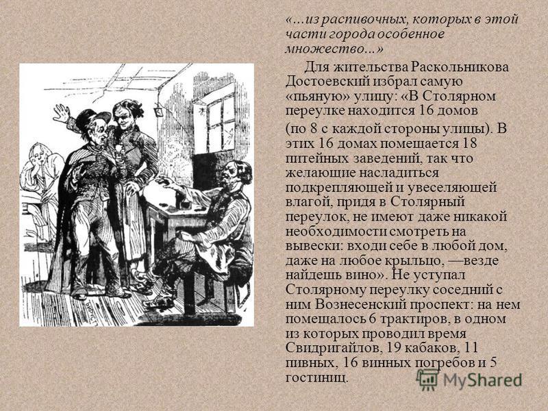 «...из распивочных, которых в этой части города особенное множество...» Для жительства Раскольникова Достоевский избрал самую «пьяную» улицу: «В Столярном переулке находится 16 домов (по 8 с каждой стороны улицы). В этих 16 домах помещается 18 питейн