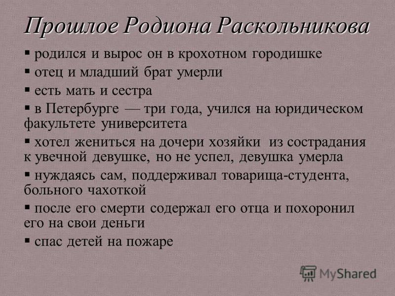 Прошлое Родиона Раскольникова родился и вырос он в крохотном городишке отец и младший брат умерли есть мать и сестра в Петербурге три года, учился на юридическом факультете университета хотел жениться на дочери хозяйки из сострадания к увечной девушк