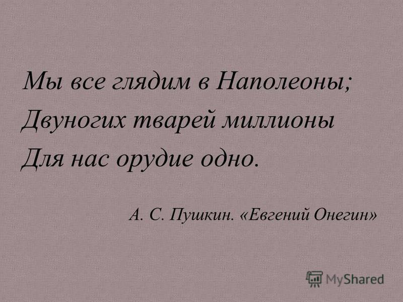 Мы все глядим в Наполеоны; Двуногих тварей миллионы Для нас орудие одно. А. С. Пушкин. «Евгений Онегин»