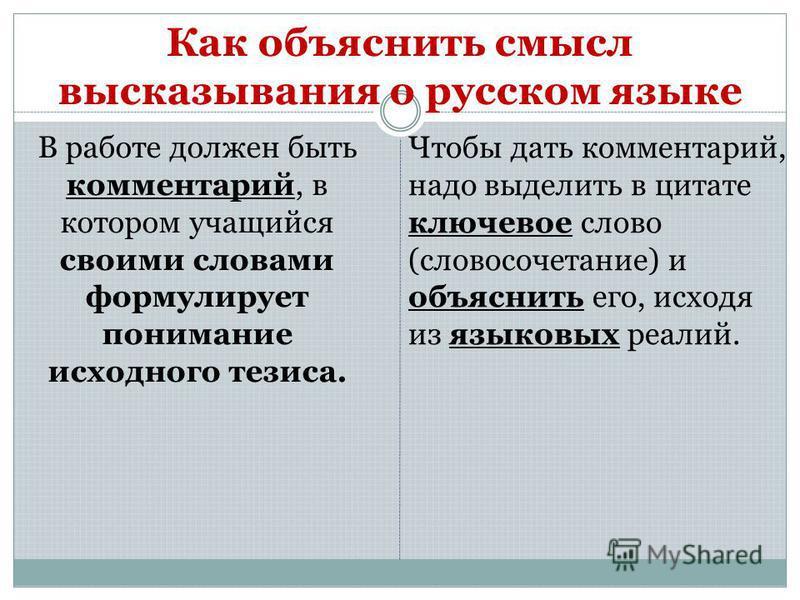 Как объяснить смысл высказывания о русском языке В работе должен быть комментарий, в котором учащийся своими словами формулирует понимание исходного тезиса. Чтобы дать комментарий, надо выделить в цитате ключевое слово (словосочетание) и объяснить ег