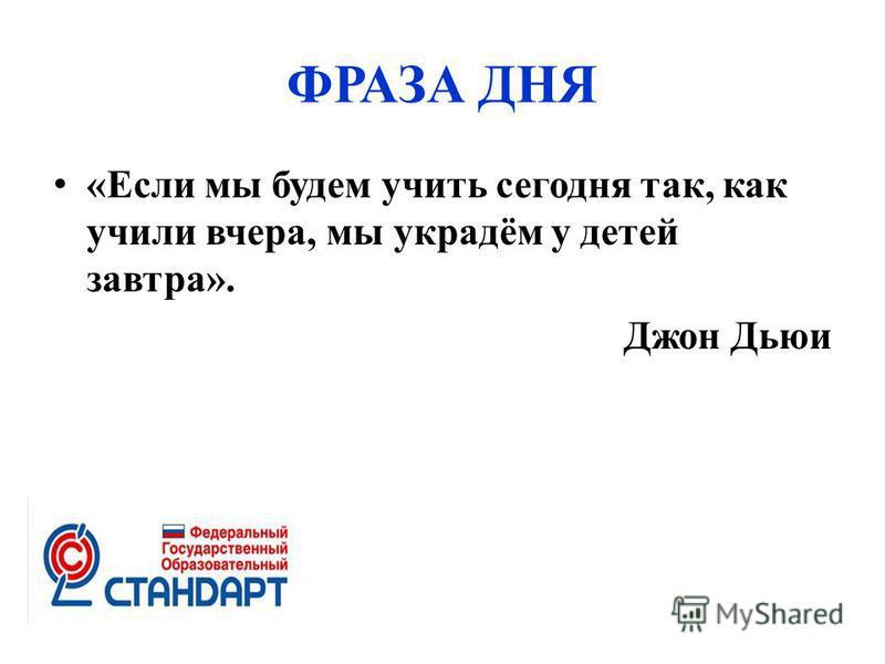 ФРАЗА ДНЯ «Если мы будем учить сегодня так, как учили вчера, мы украдём у детей завтра». Джон Дьюи