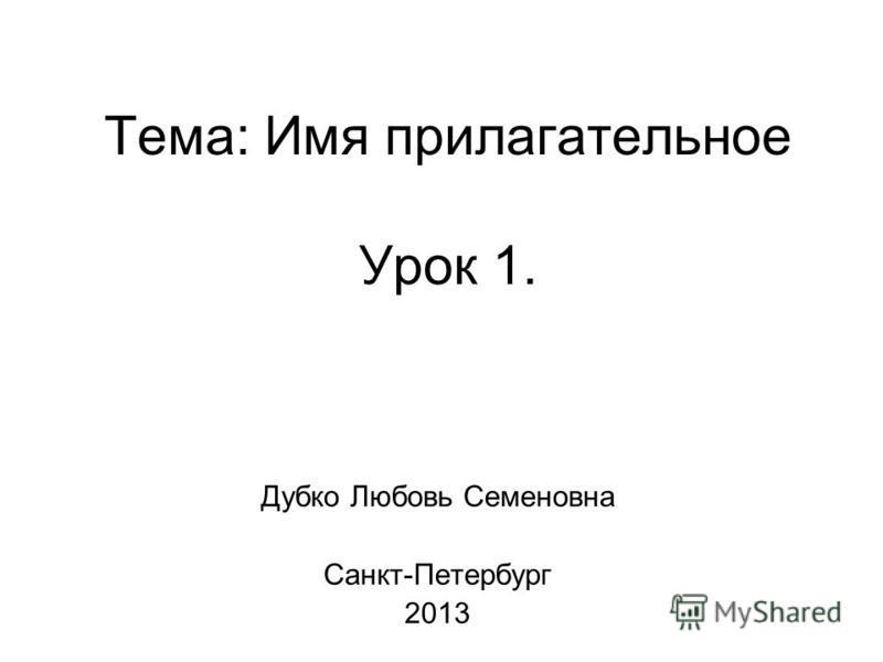 Тема: Имя прилагательное Урок 1. Дубко Любовь Семеновна Санкт-Петербург 2013