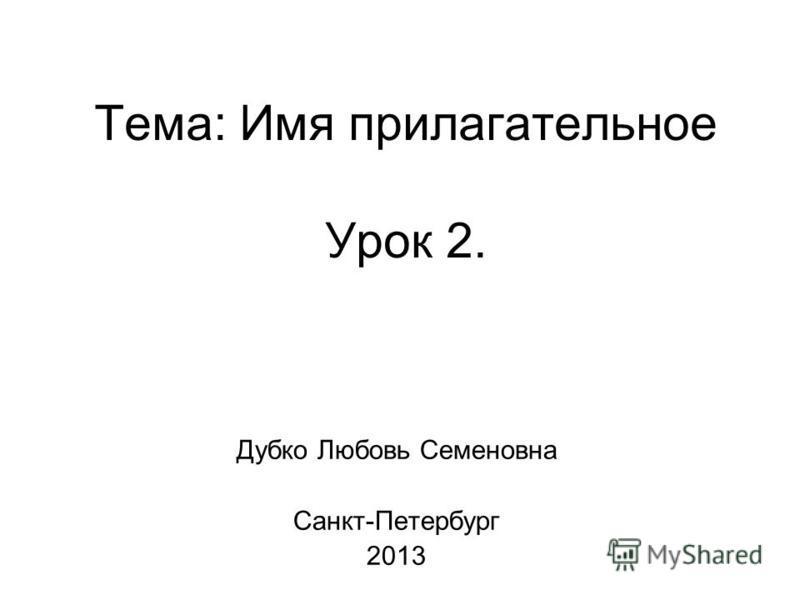 Тема: Имя прилагательное Урок 2. Дубко Любовь Семеновна Санкт-Петербург 2013