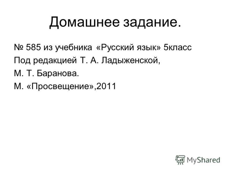Домашнее задание. 585 из учебника «Русский язык» 5 класс Под редакцией Т. А. Ладыженской, М. Т. Баранова. М. «Просвещение»,2011