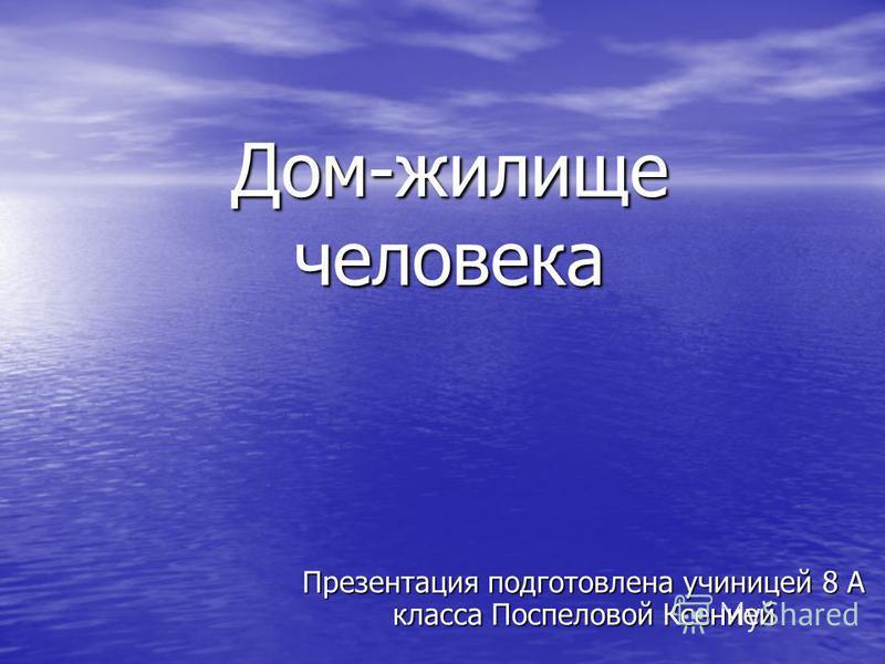 Дом-жилище человека Презентация подготовлена ученицей 8 А класса Поспеловой Ксенией