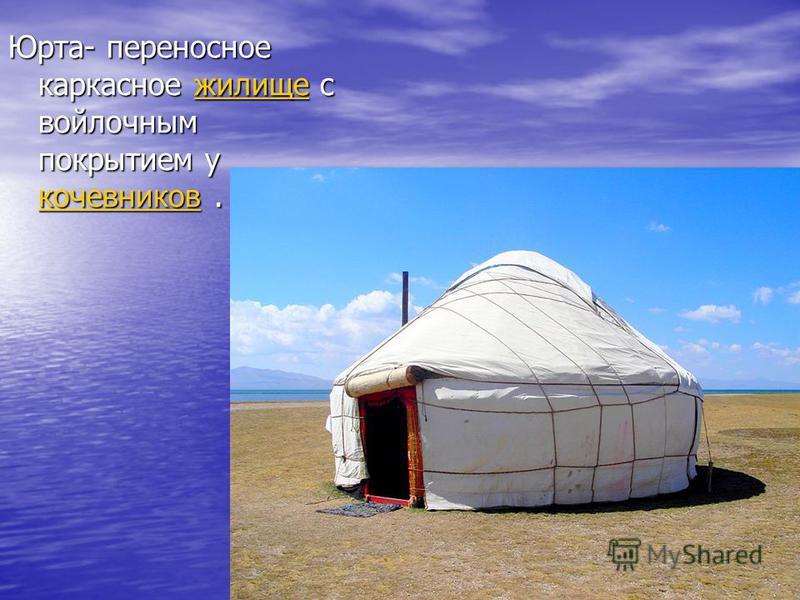 Юрта- переносное каркасное жилище с войлочным покрытием у кочевников. жилище кочевников жилище кочевников