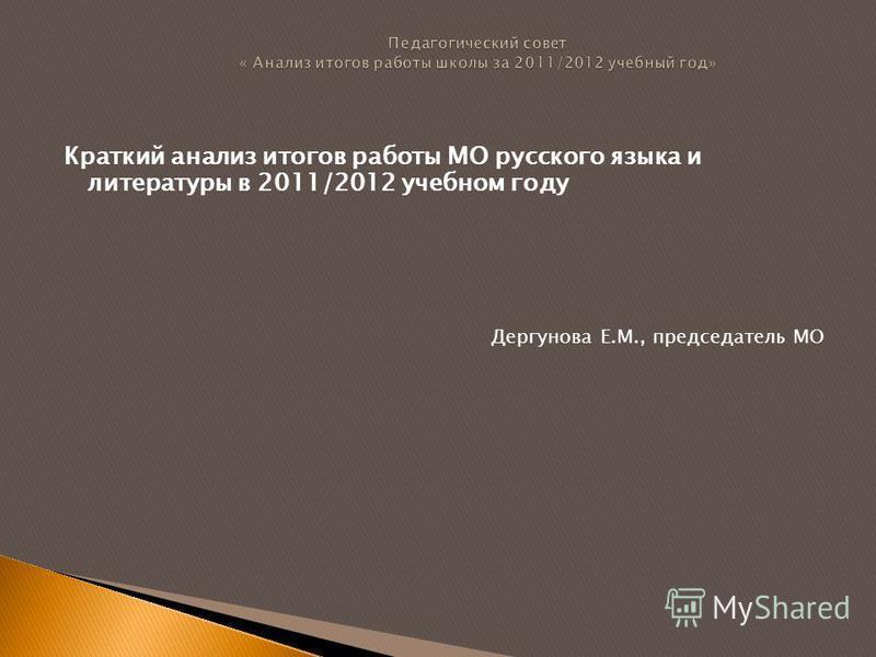Краткий анализ итогов работы МО русского языка и литературы в 2011/2012 учебном году Дергунова Е.М., председатель МО