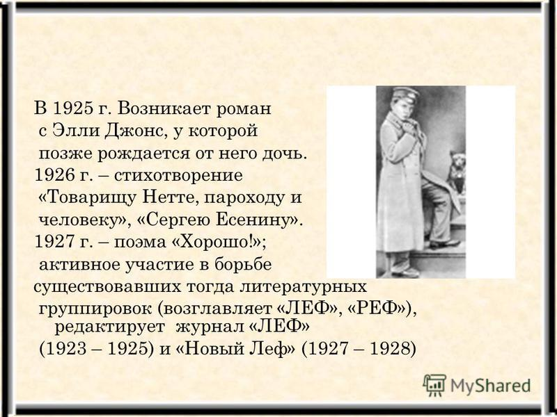 В 1925 г. Возникает роман с Элли Джонс, у которой позже рождается от него дочь. 1926 г. – стихотворение «Товарищу Нетте, пароходу и человеку», «Сергею Есенину». 1927 г. – поэма «Хорошо!»; активное участие в борьбе существовавших тогда литературных гр