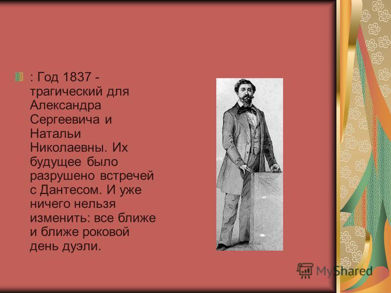: Год 1837 - трагический для Александра Сергеевича и Натальи Николаевны. Их будущее было разрушено встречей с Дантесом. И уже ничего нельзя изменить: все ближе и ближе роковой день дуэли.