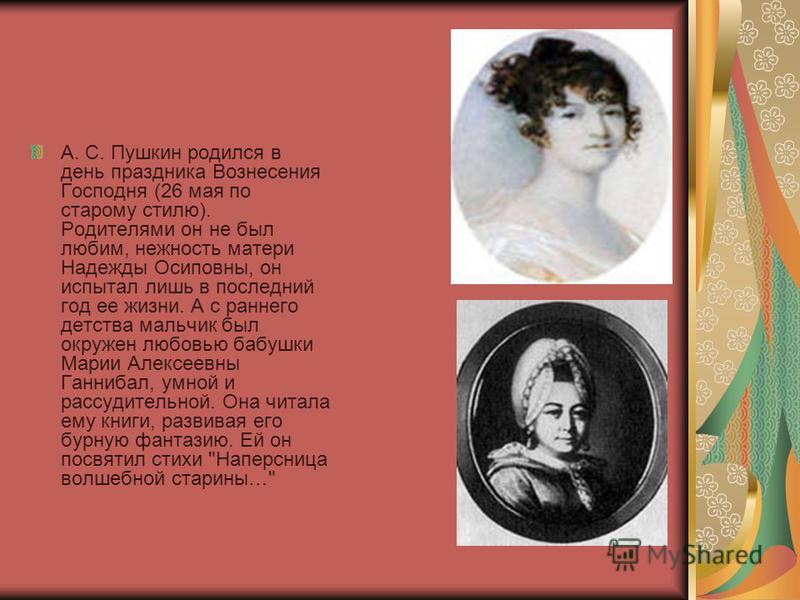 А. С. Пушкин родился в день праздника Вознесения Господня (26 мая по старому стилю). Родителями он не был любим, нежность матери Надежды Осиповны, он испытал лишь в последний год ее жизни. А с раннего детства мальчик был окружен любовью бабушки Марии