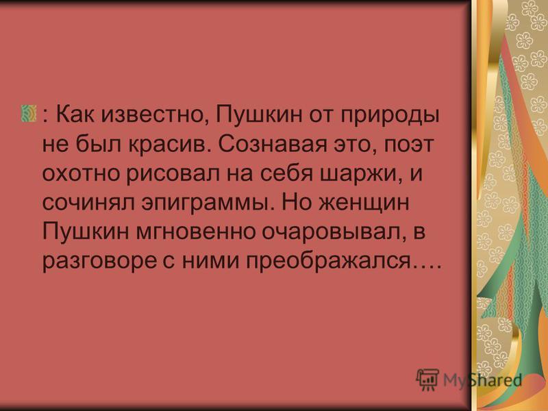 : Как известно, Пушкин от природы не был красив. Сознавая это, поэт охотно рисовал на себя шаржи, и сочинял эпиграммы. Но женщин Пушкин мгновенно очаровывал, в разговоре с ними преображался….