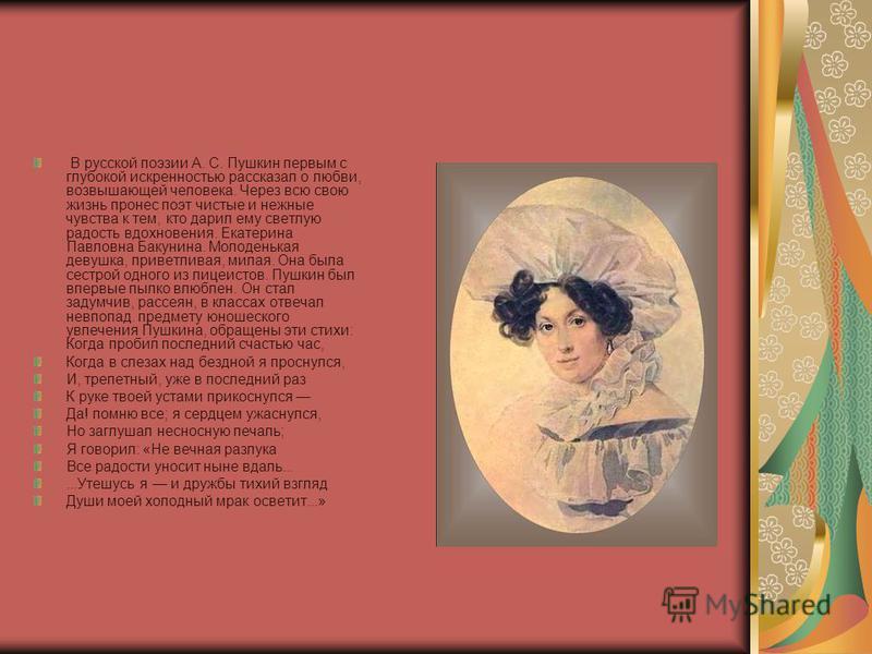 В русской поэзии А. С. Пушкин первым с глубокой искренностью рассказал о любви, возвышающей человека. Через всю свою жизнь пронес поэт чистые и нежные чувства к тем, кто дарил ему светлую радость вдохновения. Екатерина Павловна Бакунина. Молоденькая