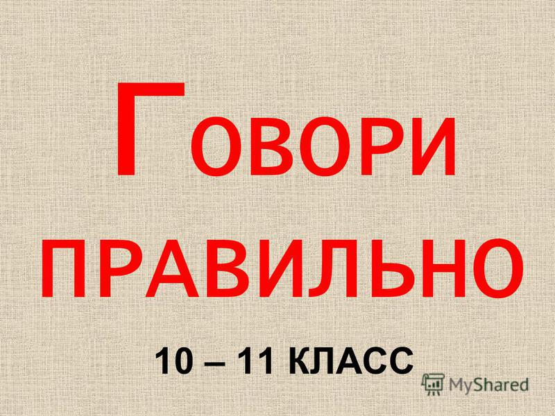 Г ОВОРИ ПРАВИЛЬНО 10 – 11 КЛАСС