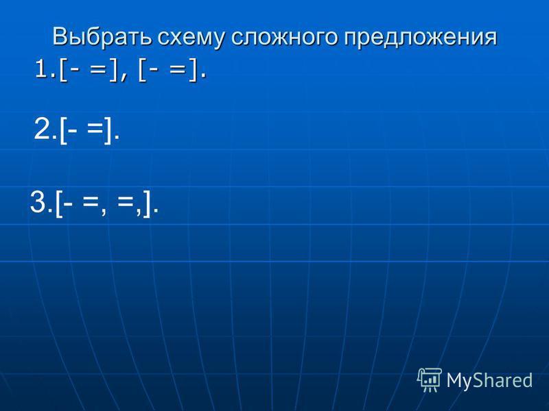 Выбрать схему сложного предложения 1.[- =], [- =]. 2.[- =]. 3.[- =, =,].