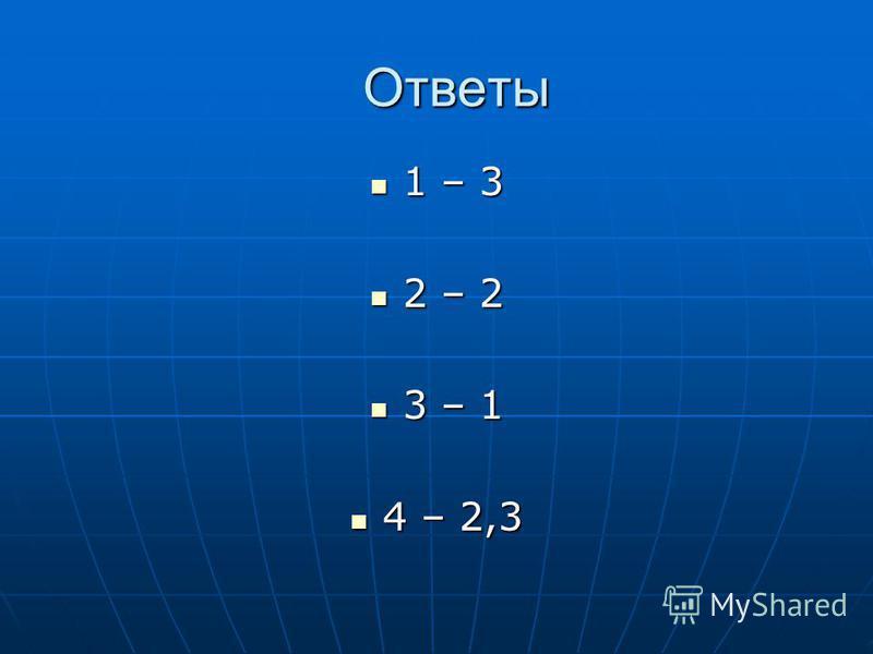 Ответы 1 – 3 1 – 3 2 – 2 2 – 2 3 – 1 3 – 1 4 – 2,3 4 – 2,3