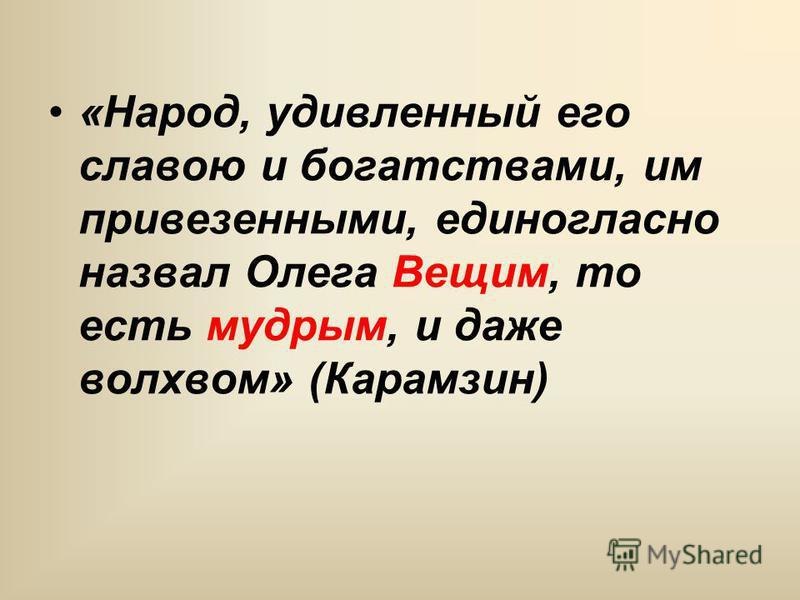«Народ, удивленный его славою и богатствами, им привезенными, единогласно назвал Олега Вещим, то есть мудрым, и даже волхвом» (Карамзин)