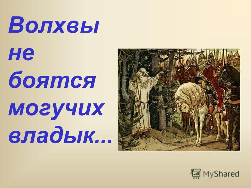 Волхвы не боятся могучих владык...