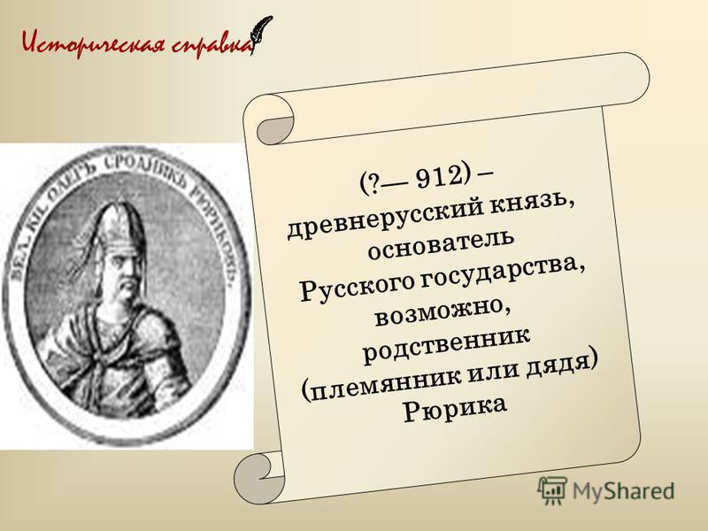 Историческая справка (? 912) – древнерусский князь, основатель Русского государства, возможно, родственник (племянник или дядя) Рюрика