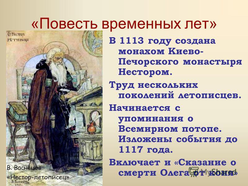 «Повесть временных лет» В 1113 году создана монахом Киево- Печорского монастыря Нестором. Труд нескольких поколений летописцев. Начинается с упоминания о Всемирном потопе. Изложены события до 1117 года. Включает и «Сказание о смерти Олега от коня» В.