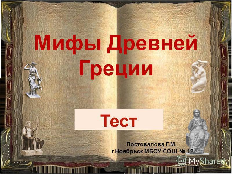 Мифы Древней Греции Тест Постовалова Г.М. г.Ноябрьск МБОУ СОШ 12